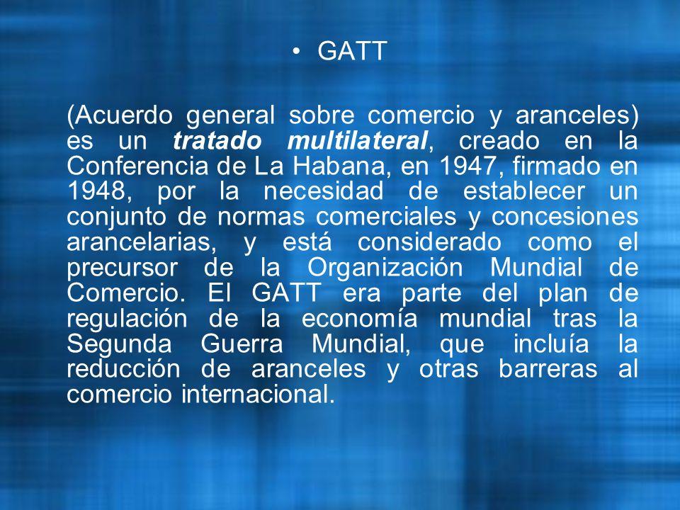 GATT (Acuerdo general sobre comercio y aranceles) es un tratado multilateral, creado en la Conferencia de La Habana, en 1947, firmado en 1948, por la necesidad de establecer un conjunto de normas comerciales y concesiones arancelarias, y está considerado como el precursor de la Organización Mundial de Comercio.