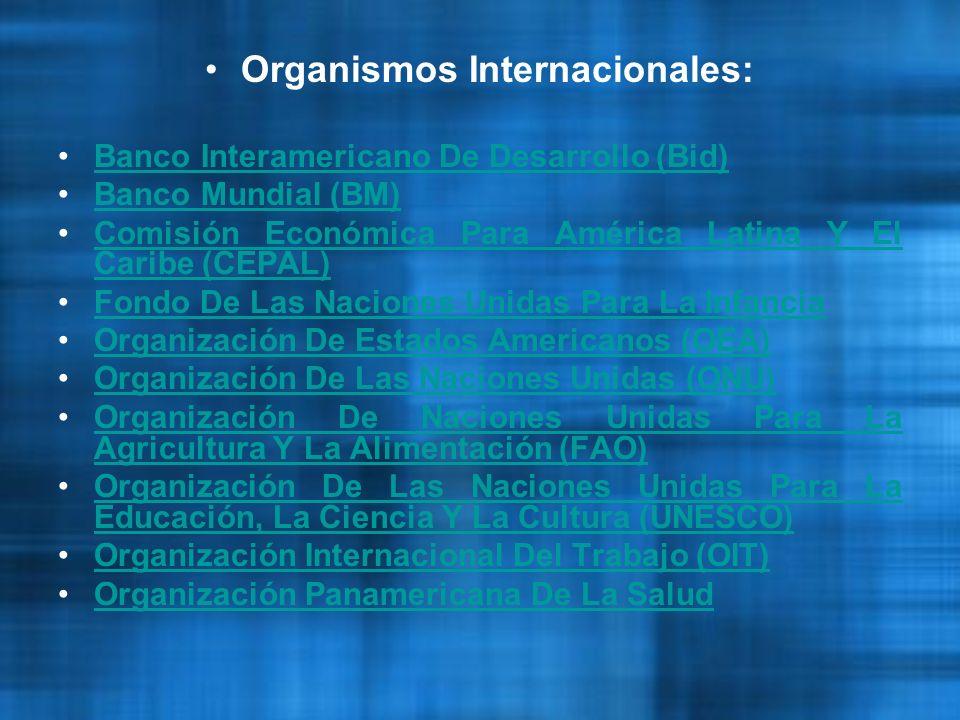Organismos Internacionales: Banco Interamericano De Desarrollo (Bid)Banco Interamericano De Desarrollo (Bid) Banco Mundial (BM)Banco Mundial (BM) Comisión Económica Para América Latina Y El Caribe (CEPAL)Comisión Económica Para América Latina Y El Caribe (CEPAL) Fondo De Las Naciones Unidas Para La InfanciaFondo De Las Naciones Unidas Para La Infancia Organización De Estados Americanos (OEA)Organización De Estados Americanos (OEA) Organización De Las Naciones Unidas (ONU)Organización De Las Naciones Unidas (ONU) Organización De Naciones Unidas Para La Agricultura Y La Alimentación (FAO)Organización De Naciones Unidas Para La Agricultura Y La Alimentación (FAO) Organización De Las Naciones Unidas Para La Educación, La Ciencia Y La Cultura (UNESCO)Organización De Las Naciones Unidas Para La Educación, La Ciencia Y La Cultura (UNESCO) Organización Internacional Del Trabajo (OIT)Organización Internacional Del Trabajo (OIT) Organización Panamericana De La SaludOrganización Panamericana De La Salud