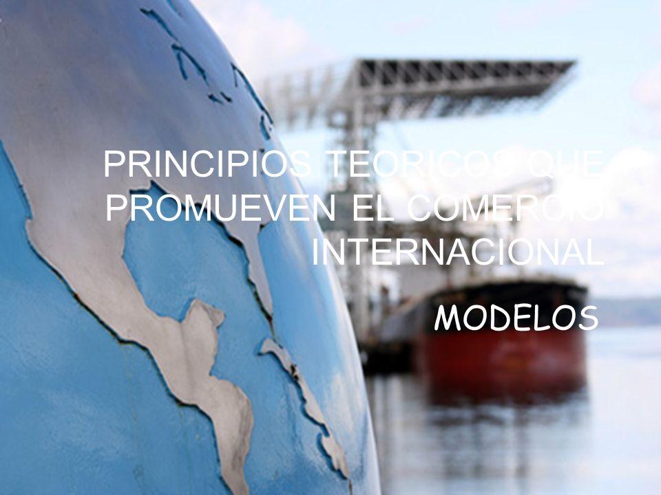 PRINCIPIOS TEORICOS QUE PROMUEVEN EL COMERCIO INTERNACIONAL MODELOS