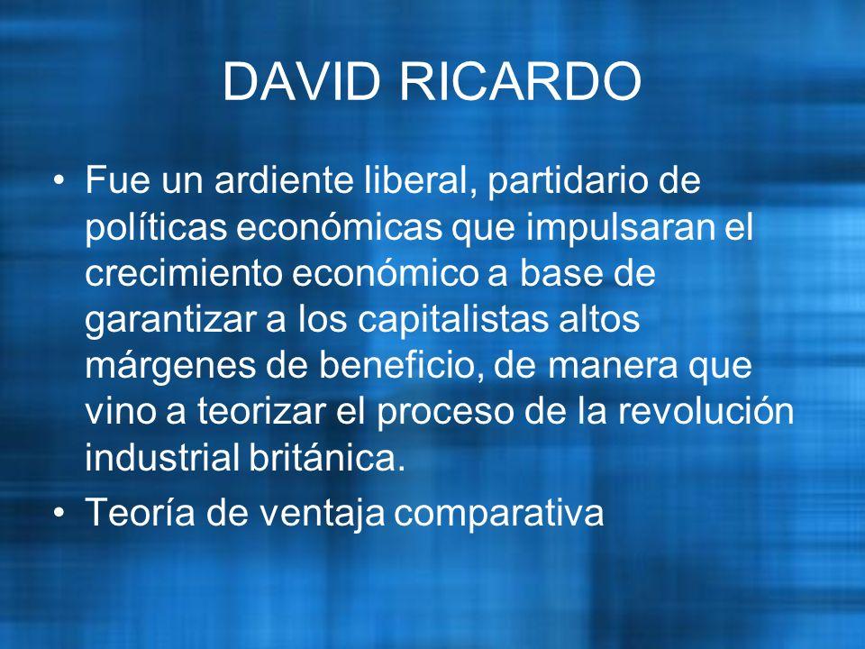 DAVID RICARDO Fue un ardiente liberal, partidario de políticas económicas que impulsaran el crecimiento económico a base de garantizar a los capitalistas altos márgenes de beneficio, de manera que vino a teorizar el proceso de la revolución industrial británica.