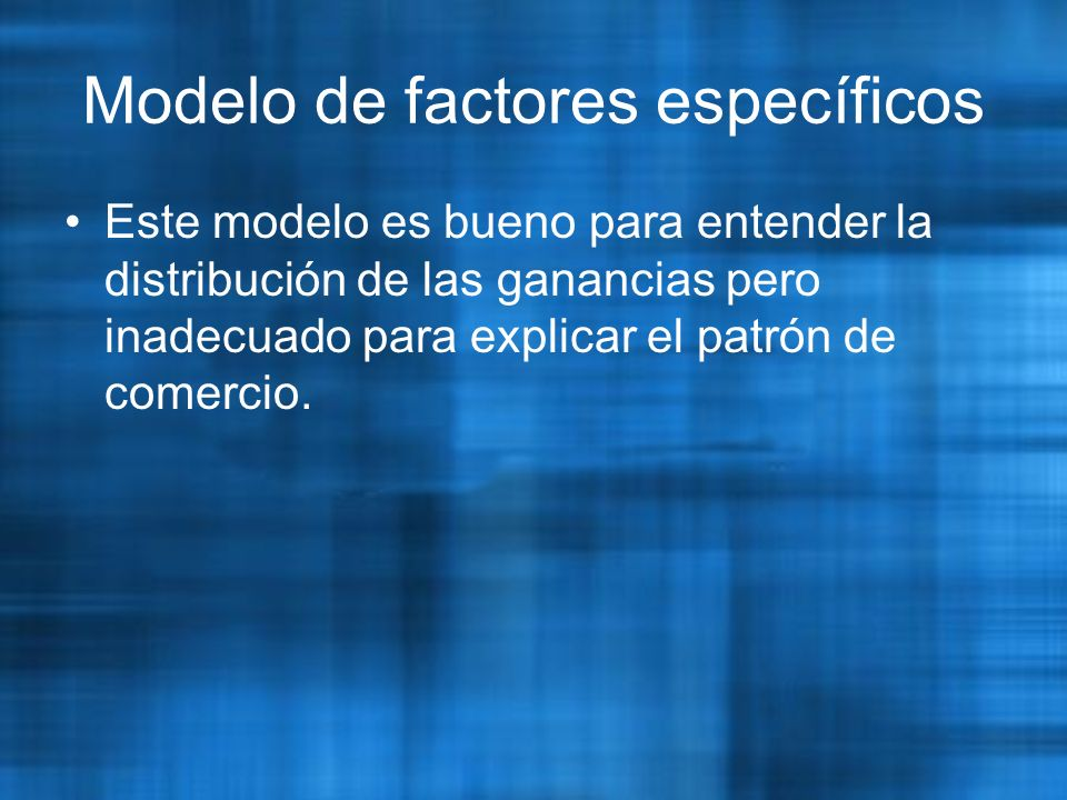 Modelo de factores específicos Este modelo es bueno para entender la distribución de las ganancias pero inadecuado para explicar el patrón de comercio.