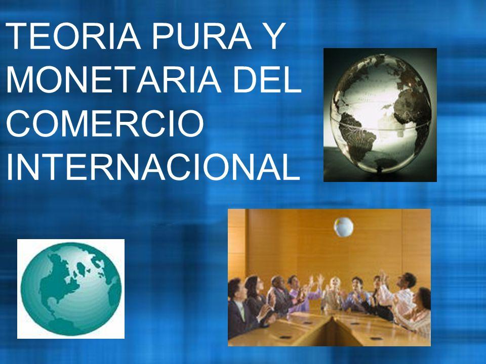 TEORIA PURA Y MONETARIA DEL COMERCIO INTERNACIONAL
