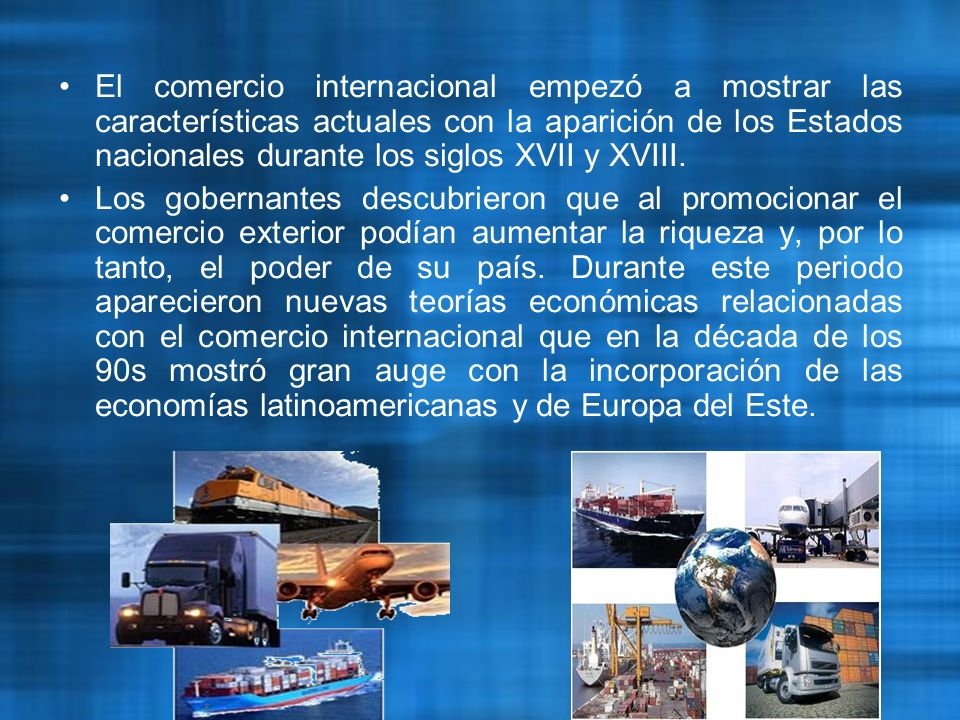 El Comercio Internacional ha sido desde su inicio el mismo, pues desde la época del trueque hasta nuestros días no ha sido modificado: un comprador, un vendedor, un producto y un precio (otro producto en caso del trueque)..