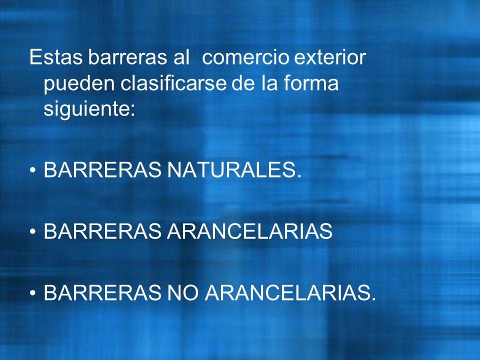 Estas barreras al comercio exterior pueden clasificarse de la forma siguiente: BARRERAS NATURALES.