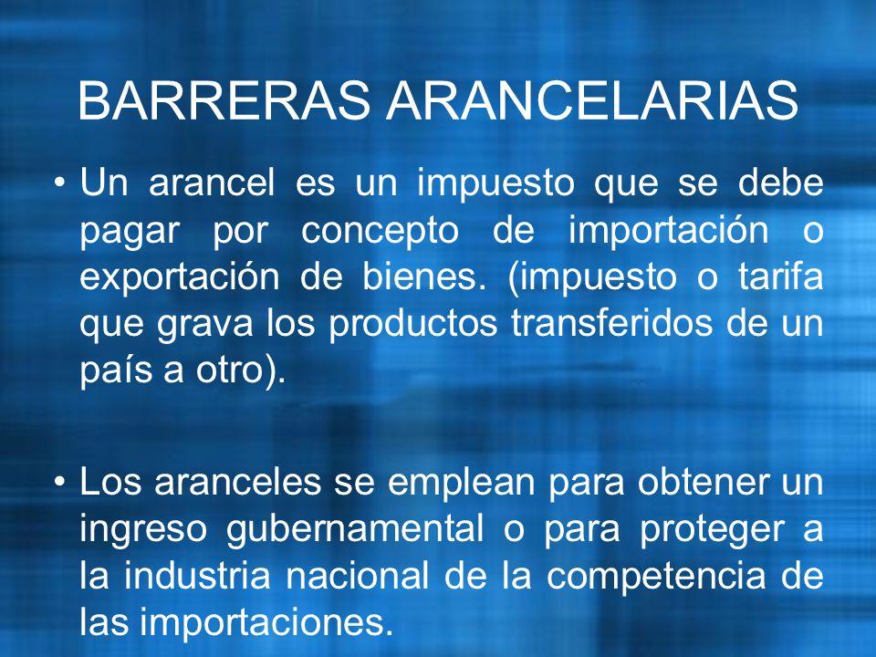 BARRERAS ARANCELARIAS Un arancel es un impuesto que se debe pagar por concepto de importación o exportación de bienes.