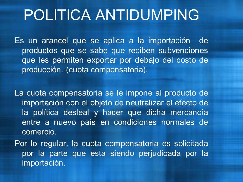 POLITICA ANTIDUMPING Es un arancel que se aplica a la importación de productos que se sabe que reciben subvenciones que les permiten exportar por debajo del costo de producción.