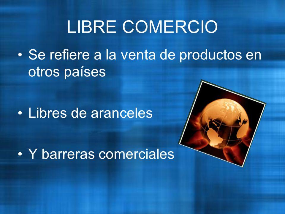 LIBRE COMERCIO Se refiere a la venta de productos en otros países Libres de aranceles Y barreras comerciales