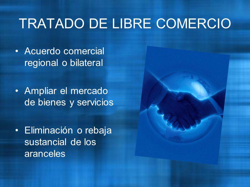 TRATADO DE LIBRE COMERCIO Acuerdo comercial regional o bilateral Ampliar el mercado de bienes y servicios Eliminación o rebaja sustancial de los aranceles