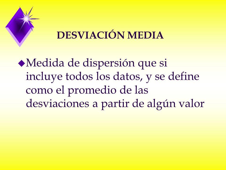 u Medida de dispersión que si incluye todos los datos, y se define como el promedio de las desviaciones a partir de algún valor DESVIACIÓN MEDIA
