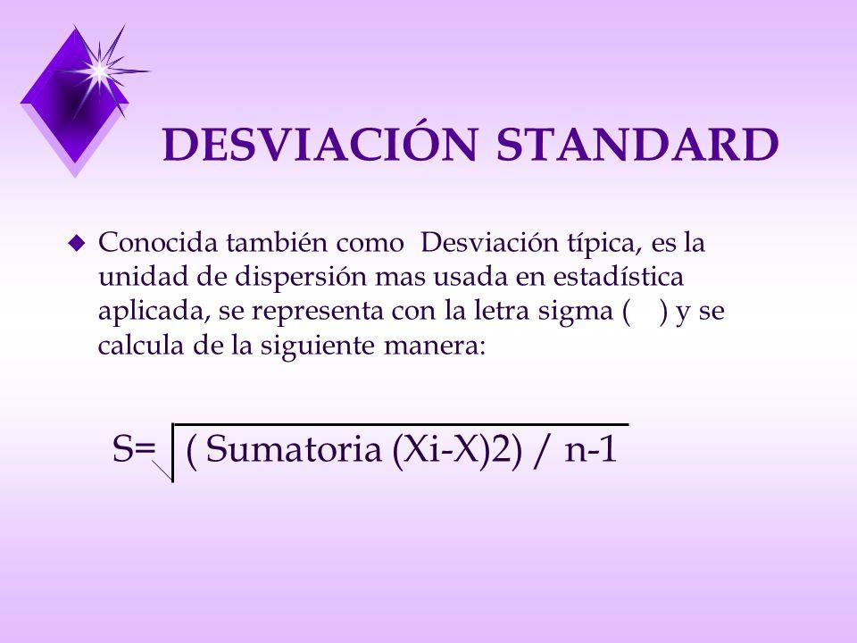 DESVIACIÓN STANDARD u Conocida también como Desviación típica, es la unidad de dispersión mas usada en estadística aplicada, se representa con la letra sigma ( ) y se calcula de la siguiente manera: S= ( Sumatoria (Xi-X)2) / n-1