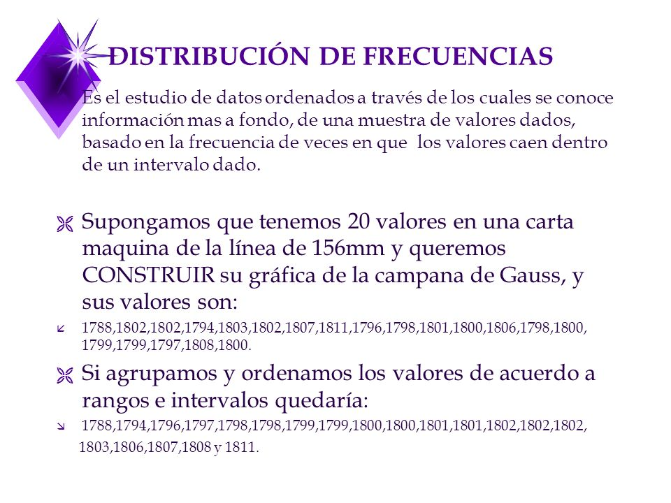 DISTRIBUCIÓN DE FRECUENCIAS u Es el estudio de datos ordenados a través de los cuales se conoce información mas a fondo, de una muestra de valores dados, basado en la frecuencia de veces en que los valores caen dentro de un intervalo dado.