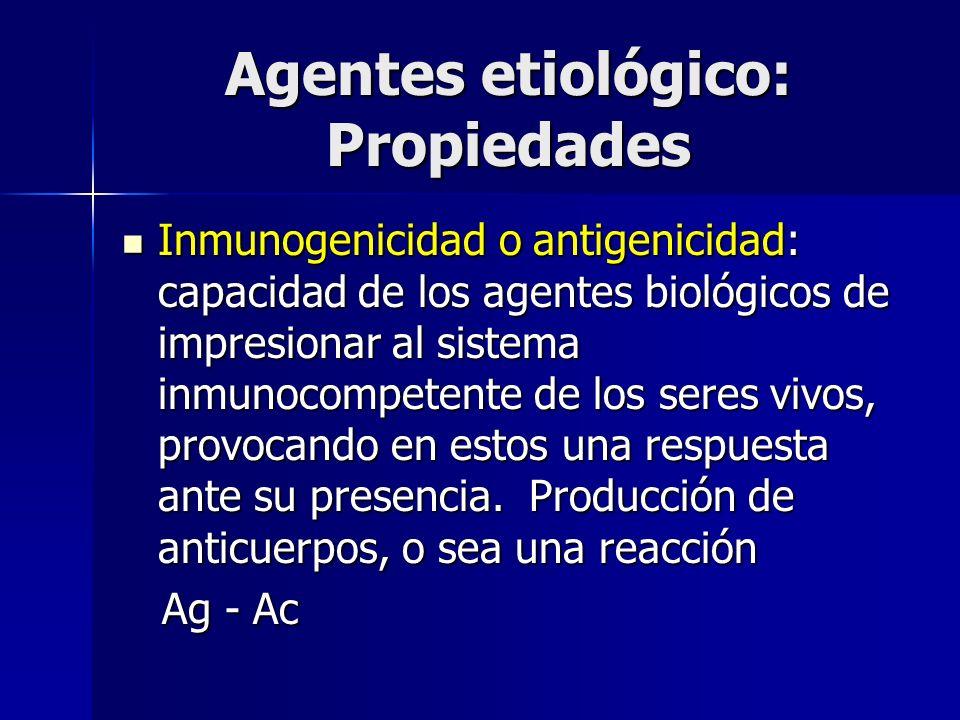 Agentes etiológico: Propiedades Inmunogenicidad o antigenicidad: capacidad de los agentes biológicos de impresionar al sistema inmunocompetente de los