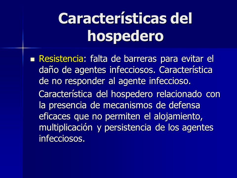 Características del hospedero Resistencia: falta de barreras para evitar el daño de agentes infecciosos. Característica de no responder al agente infe