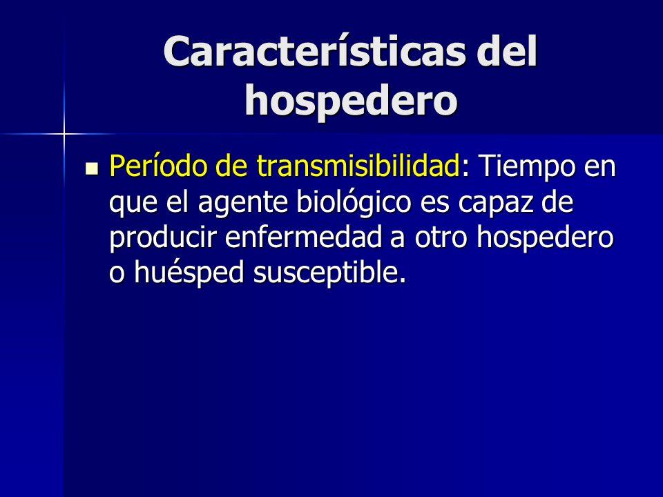 Características del hospedero Período de transmisibilidad: Tiempo en que el agente biológico es capaz de producir enfermedad a otro hospedero o huéspe