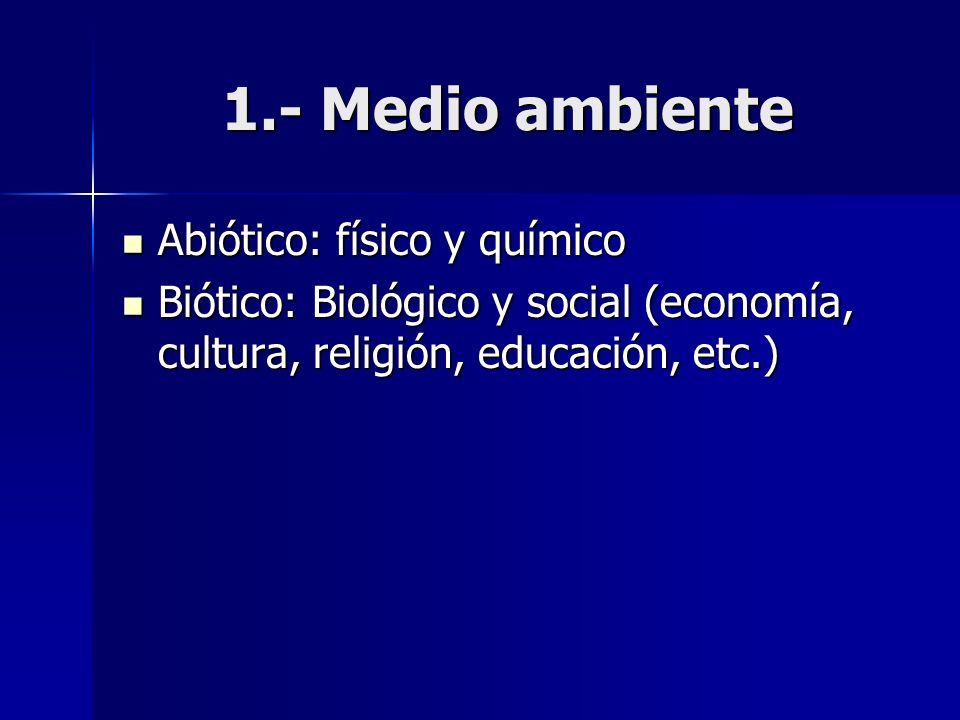 1.- Medio ambiente Abiótico: físico y químico Abiótico: físico y químico Biótico: Biológico y social (economía, cultura, religión, educación, etc.) Bi