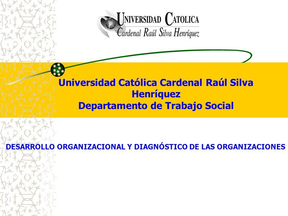 Universidad Católica Cardenal Raúl Silva Henríquez Departamento de Trabajo Social DESARROLLO ORGANIZACIONAL Y DIAGNÓSTICO DE LAS ORGANIZACIONES