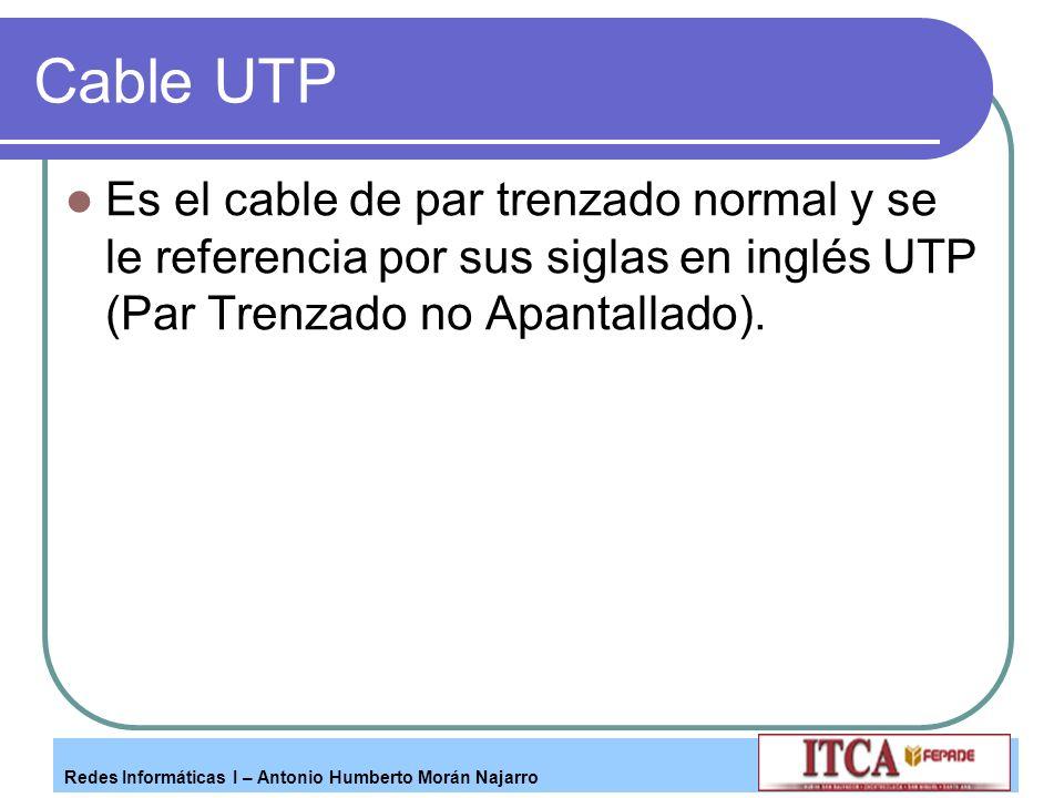 Redes Informáticas I – Antonio Humberto Morán Najarro Cable UTP Es el cable de par trenzado normal y se le referencia por sus siglas en inglés UTP (Pa