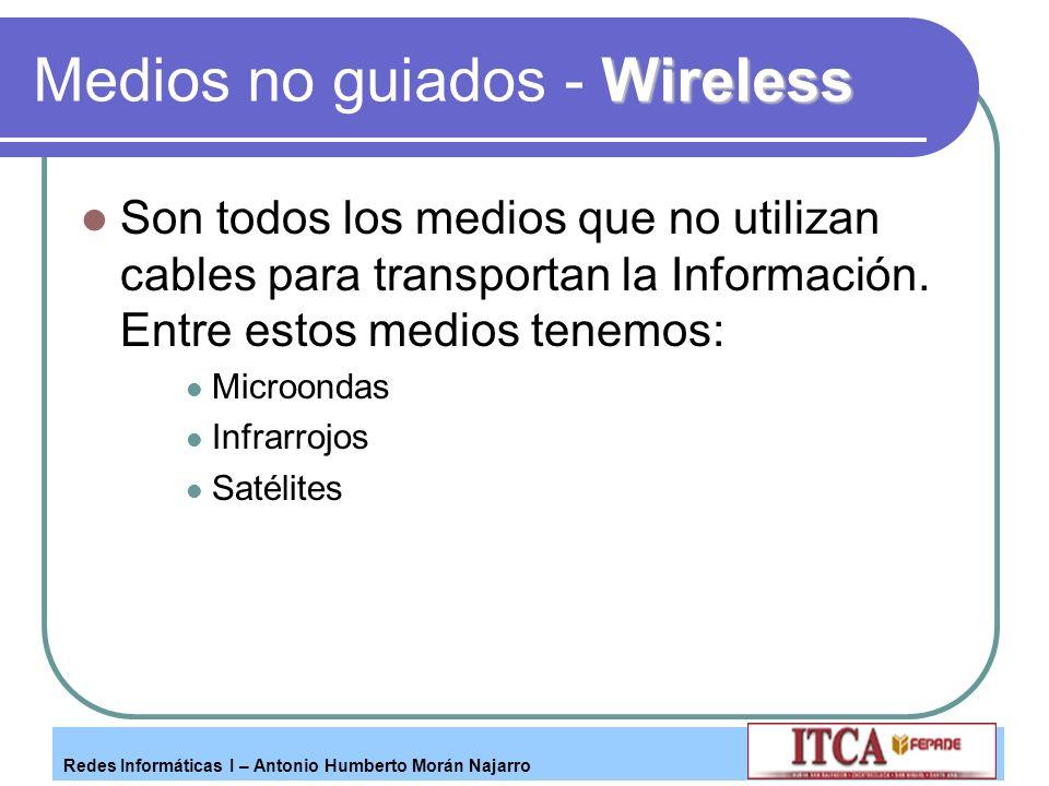 Redes Informáticas I – Antonio Humberto Morán Najarro Wireless Medios no guiados - Wireless Son todos los medios que no utilizan cables para transport
