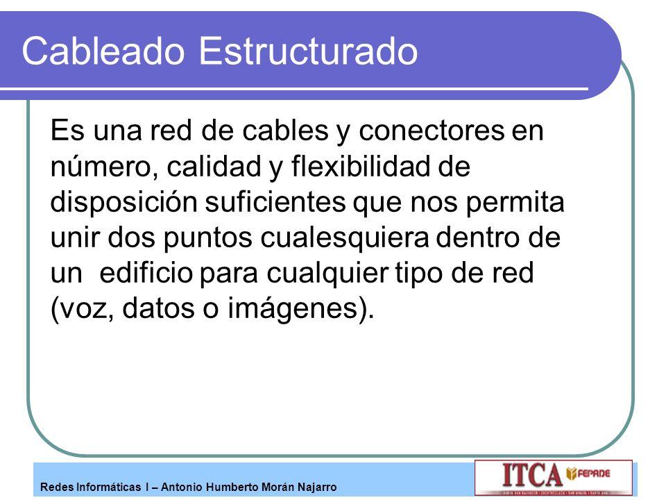 Redes Informáticas I – Antonio Humberto Morán Najarro Cableado Estructurado Es una red de cables y conectores en número, calidad y flexibilidad de dis