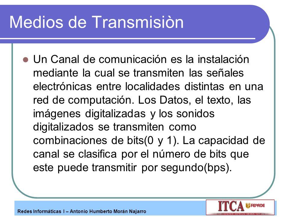 Redes Informáticas I – Antonio Humberto Morán Najarro Medios de Transmisiòn Un Canal de comunicación es la instalación mediante la cual se transmiten