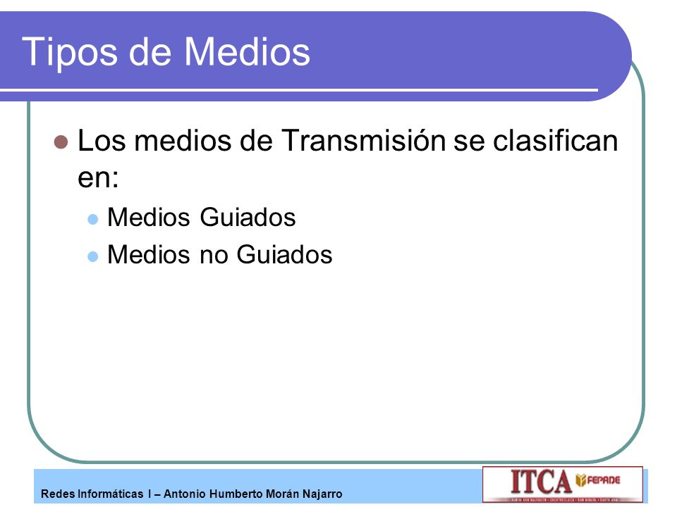 Redes Informáticas I – Antonio Humberto Morán Najarro Tipos de Medios Los medios de Transmisión se clasifican en: Medios Guiados Medios no Guiados