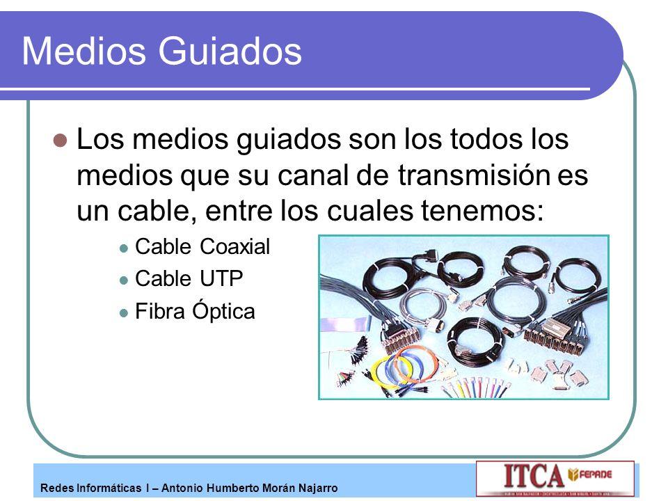 Redes Informáticas I – Antonio Humberto Morán Najarro Medios Guiados Los medios guiados son los todos los medios que su canal de transmisión es un cab