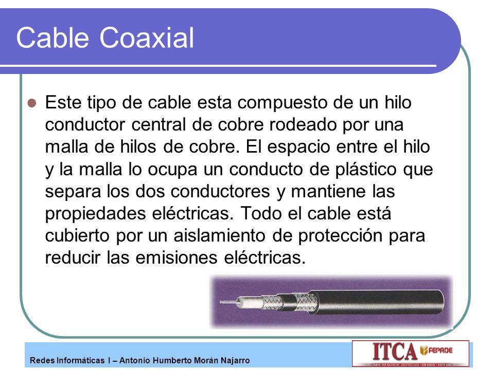 Redes Informáticas I – Antonio Humberto Morán Najarro Cable Coaxial Este tipo de cable esta compuesto de un hilo conductor central de cobre rodeado po