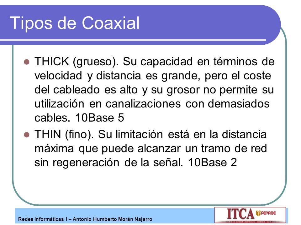 Redes Informáticas I – Antonio Humberto Morán Najarro Tipos de Coaxial THICK (grueso). Su capacidad en términos de velocidad y distancia es grande, pe