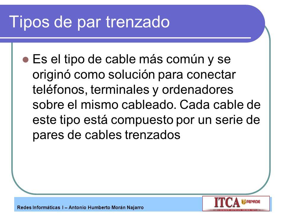 Redes Informáticas I – Antonio Humberto Morán Najarro Tipos de par trenzado Es el tipo de cable más común y se originó como solución para conectar tel