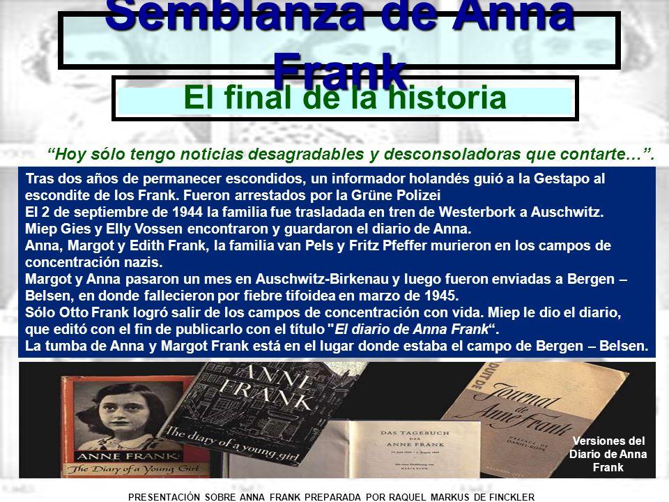 PRESENTACIÓN SOBRE ANNA FRANK PREPARADA POR RAQUEL MARKUS DE FINCKLER Semblanza de Anna Frank Para conocer mayor información sobre Anna Frank, su historia, su diario, su museo y las instituciones encargadas de preservar su memoria y ligado, se recomienda visitar los sitios www.annefrank.org www.annefrank.com www.annefrank.org.uk Organizaciones Anna Frank en el mundo Fundación Anna Frank, Amsterdam Anne Frank Zentrum, Berlín Anne Frank Trust, Lóndres Anne Frank Center, Nueva York Fondo Anna Frank, Basilea Anne Frank Verein Osterreich, Autria