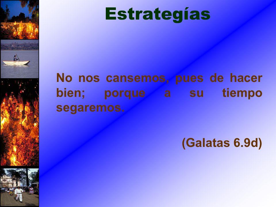 Estrategías No nos cansemos, pues de hacer bien; porque a su tiempo segaremos. (Galatas 6.9d)