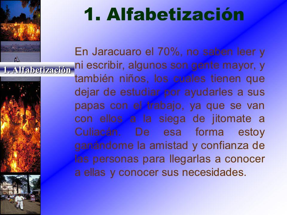 1. Alfabetización En Jaracuaro el 70%, no saben leer y ni escribir, algunos son gente mayor, y también niños, los cuales tienen que dejar de estudiar