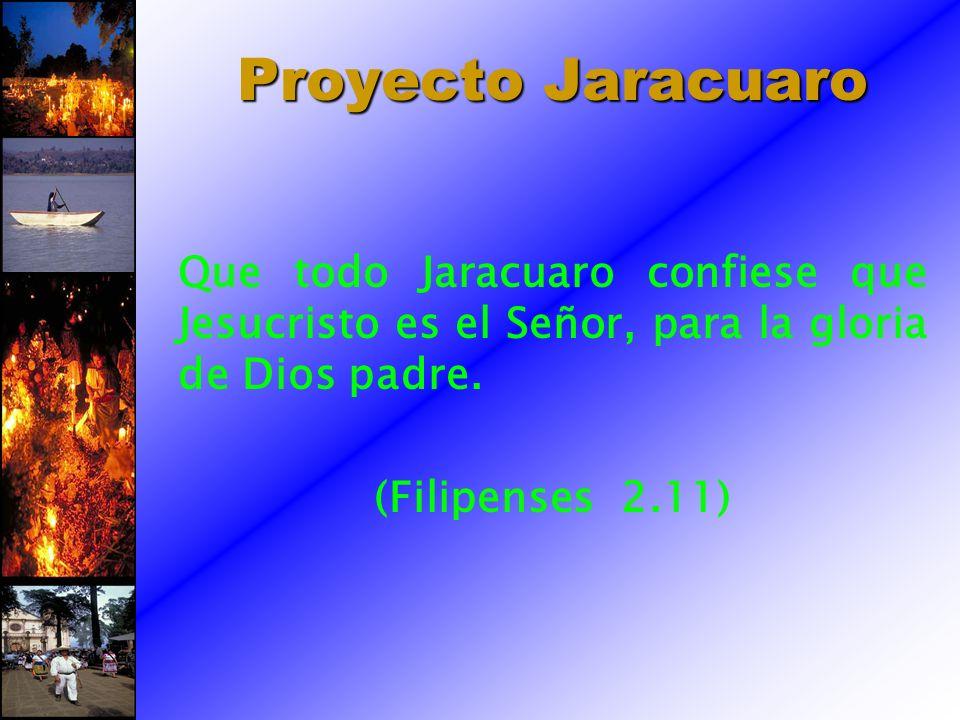 Proyecto Jaracuaro Que todo Jaracuaro confiese que Jesucristo es el Señor, para la gloria de Dios padre. (Filipenses 2.11)