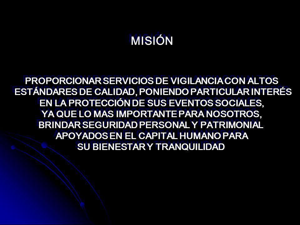 MISIÓN PROPORCIONAR SERVICIOS DE VIGILANCIA CON ALTOS ESTÁNDARES DE CALIDAD, PONIENDO PARTICULAR INTERÉS EN LA PROTECCIÓN DE SUS EVENTOS SOCIALES, YA QUE LO MAS IMPORTANTE PARA NOSOTROS, BRINDAR SEGURIDAD PERSONAL Y PATRIMONIAL APOYADOS EN EL CAPITAL HUMANO PARA SU BIENESTAR Y TRANQUILIDAD MISIÓN PROPORCIONAR SERVICIOS DE VIGILANCIA CON ALTOS ESTÁNDARES DE CALIDAD, PONIENDO PARTICULAR INTERÉS EN LA PROTECCIÓN DE SUS EVENTOS SOCIALES, YA QUE LO MAS IMPORTANTE PARA NOSOTROS, BRINDAR SEGURIDAD PERSONAL Y PATRIMONIAL APOYADOS EN EL CAPITAL HUMANO PARA SU BIENESTAR Y TRANQUILIDAD