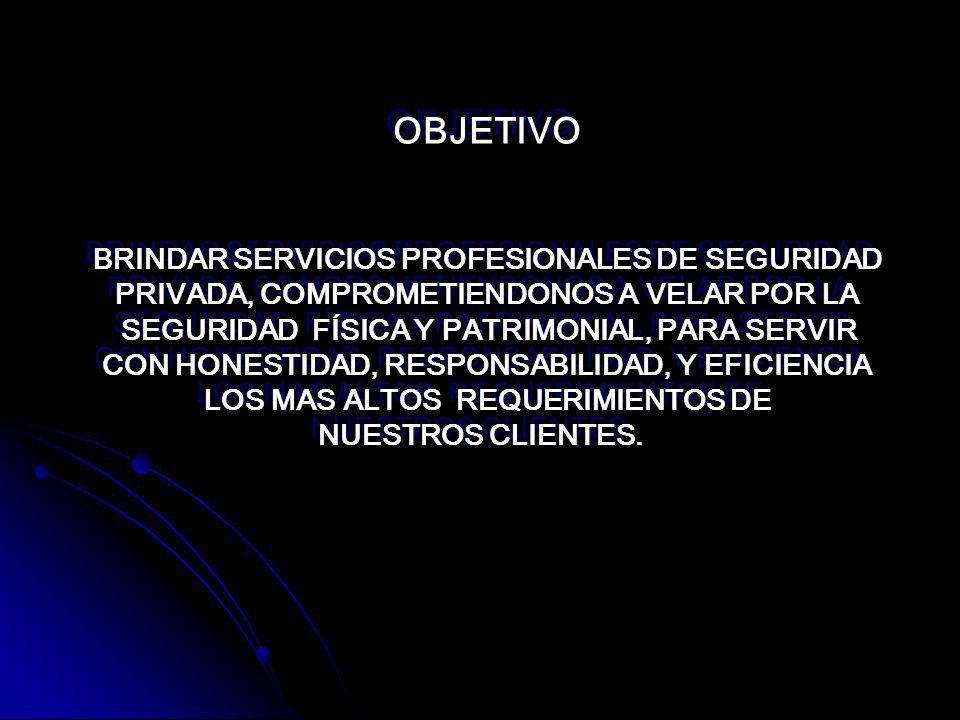 OBJETIVO BRINDAR SERVICIOS PROFESIONALES DE SEGURIDAD PRIVADA, COMPROMETIENDONOS A VELAR POR LA SEGURIDAD FÍSICA Y PATRIMONIAL, PARA SERVIR CON HONESTIDAD, RESPONSABILIDAD, Y EFICIENCIA LOS MAS ALTOS REQUERIMIENTOS DE NUESTROS CLIENTES.