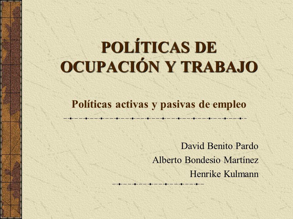 POLÍTICAS DE OCUPACIÓN Y TRABAJO POLÍTICAS DE OCUPACIÓN Y TRABAJO Políticas activas y pasivas de empleo David Benito Pardo Alberto Bondesio Martínez H