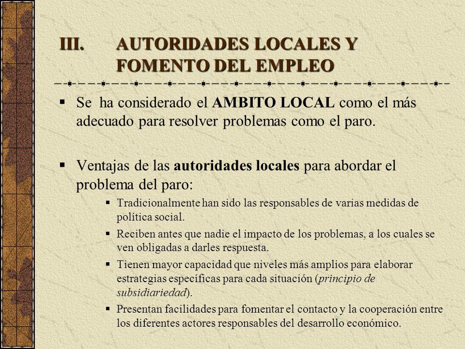 III.AUTORIDADES LOCALES Y FOMENTO DEL EMPLEO Se ha considerado el AMBITO LOCAL como el más adecuado para resolver problemas como el paro. Ventajas de