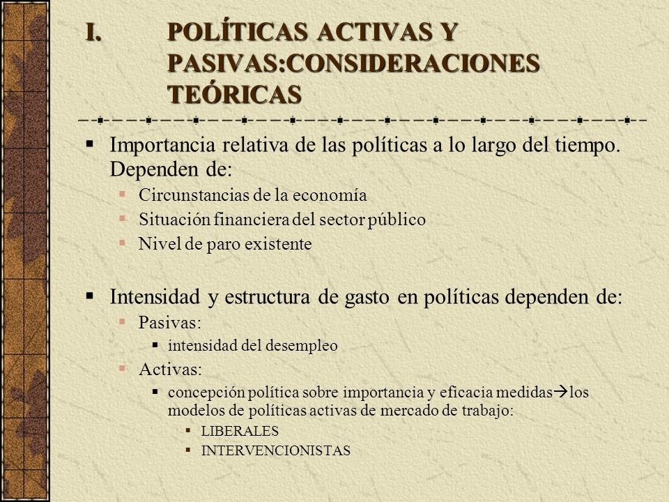 I.POLÍTICAS ACTIVAS Y PASIVAS:CONSIDERACIONES TEÓRICAS Importancia relativa de las políticas a lo largo del tiempo. Dependen de: Circunstancias de la