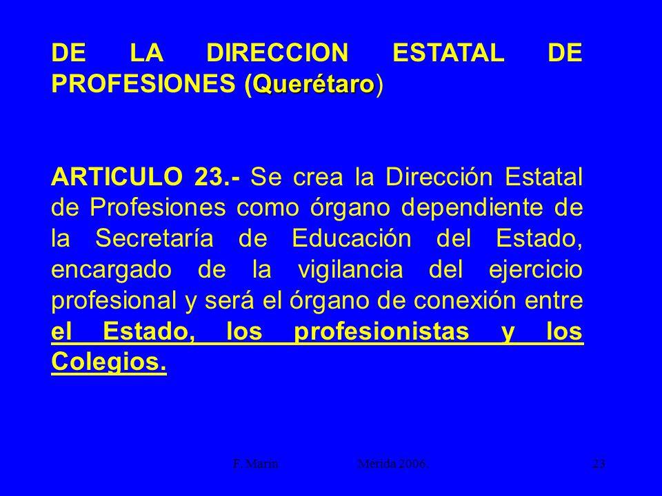 F. Marín Mérida 2006.23 Querétaro DE LA DIRECCION ESTATAL DE PROFESIONES (Querétaro) ARTICULO 23.- Se crea la Dirección Estatal de Profesiones como ór