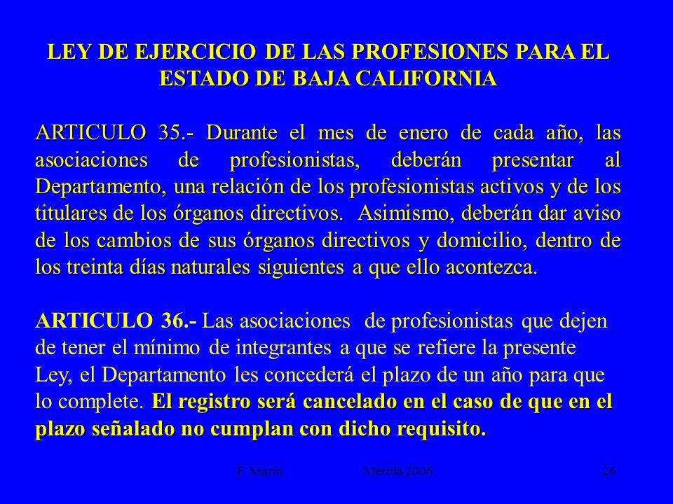 F. Marín Mérida 2006.26 LEY DE EJERCICIO DE LAS PROFESIONES PARA EL ESTADO DE BAJA CALIFORNIA ARTICULO 35.- Durante el mes de enero de cada año, las a