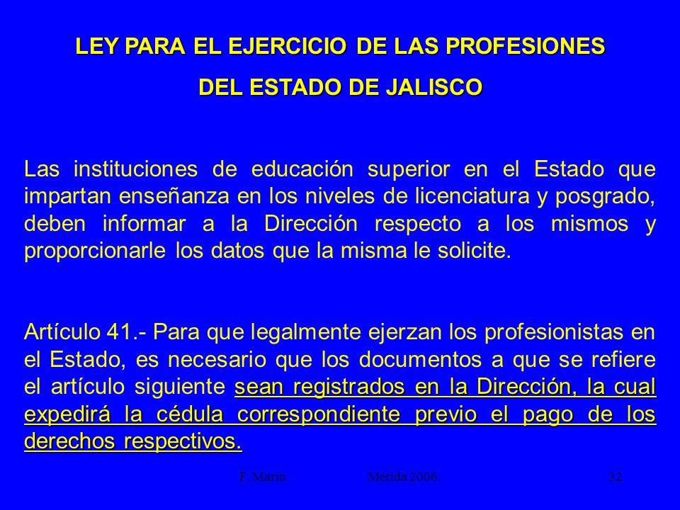 F. Marín Mérida 2006.32 LEY PARA EL EJERCICIO DE LAS PROFESIONES DEL ESTADO DE JALISCO Las instituciones de educación superior en el Estado que impart