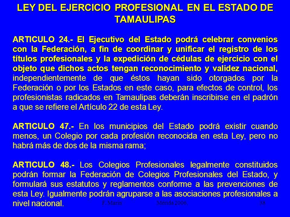 F. Marín Mérida 2006.38 LEY DEL EJERCICIO PROFESIONAL EN EL ESTADO DE TAMAULIPAS El Ejecutivo del Estado podrá celebrar convenios con la Federación, a