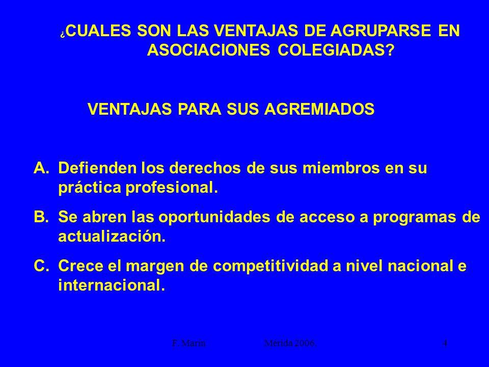 F. Marín Mérida 2006.4 ¿ CUALES SON LAS VENTAJAS DE AGRUPARSE EN ASOCIACIONES COLEGIADAS? VENTAJAS PARA SUS AGREMIADOS A.Defienden los derechos de sus