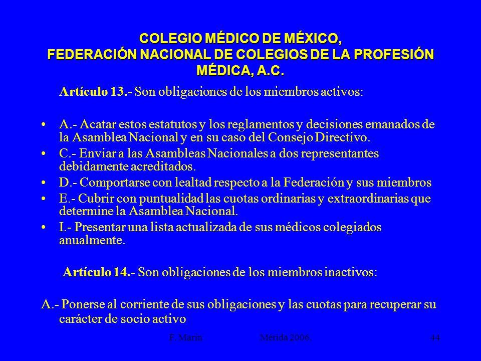 F. Marín Mérida 2006.44 COLEGIO MÉDICO DE MÉXICO, FEDERACIÓN NACIONAL DE COLEGIOS DE LA PROFESIÓN MÉDICA, A.C. Artículo 13.- Son obligaciones de los m