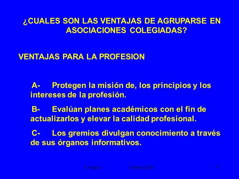 F. Marín Mérida 2006.5 ¿CUALES SON LAS VENTAJAS DE AGRUPARSE EN ASOCIACIONES COLEGIADAS? VENTAJAS PARA LA PROFESION A- Protegen la misión de, los prin