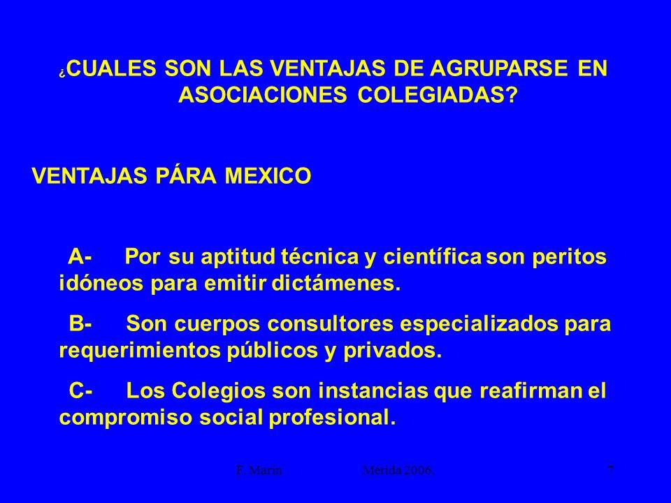 F. Marín Mérida 2006.7 ¿ CUALES SON LAS VENTAJAS DE AGRUPARSE EN ASOCIACIONES COLEGIADAS? VENTAJAS PÁRA MEXICO A- Por su aptitud técnica y científica