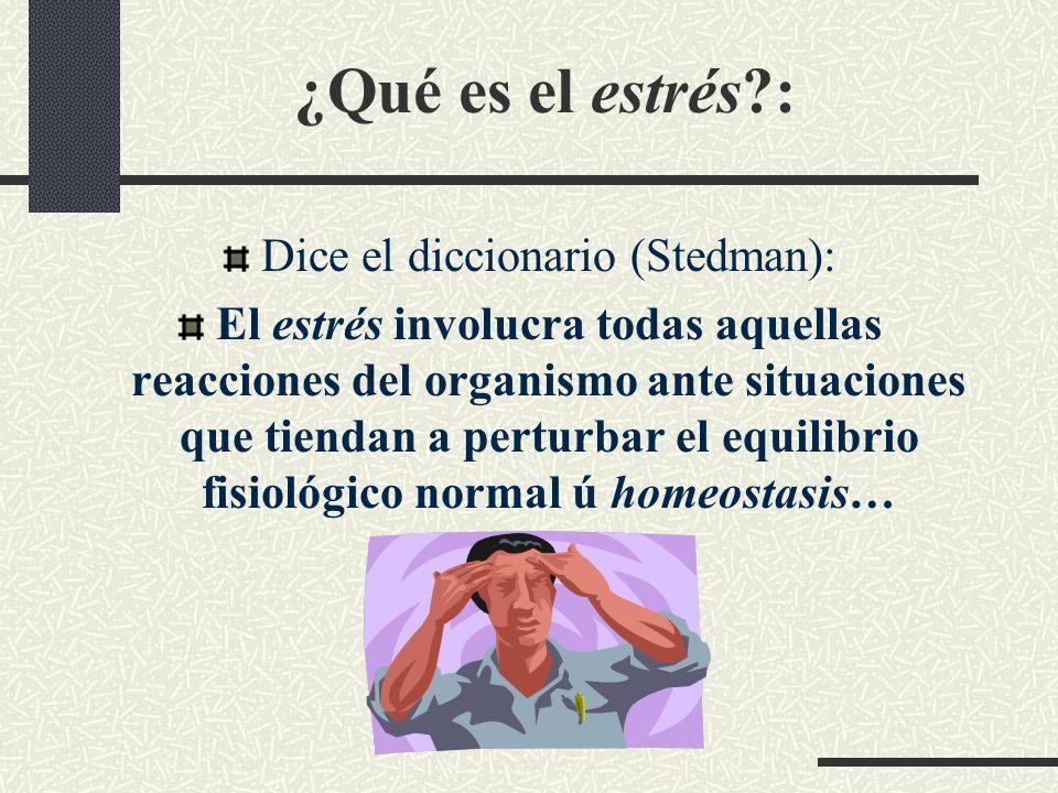 ¿Qué es el estrés?: Dice el diccionario (Stedman): El estrés involucra todas aquellas reacciones del organismo ante situaciones que tiendan a perturba