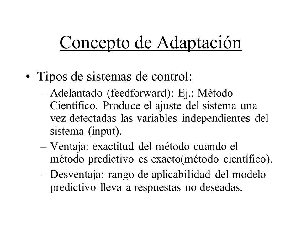 Concepto de Adaptación Tipos de sistemas de control: –Adelantado (feedforward): Ej.: Método Científico. Produce el ajuste del sistema una vez detectad