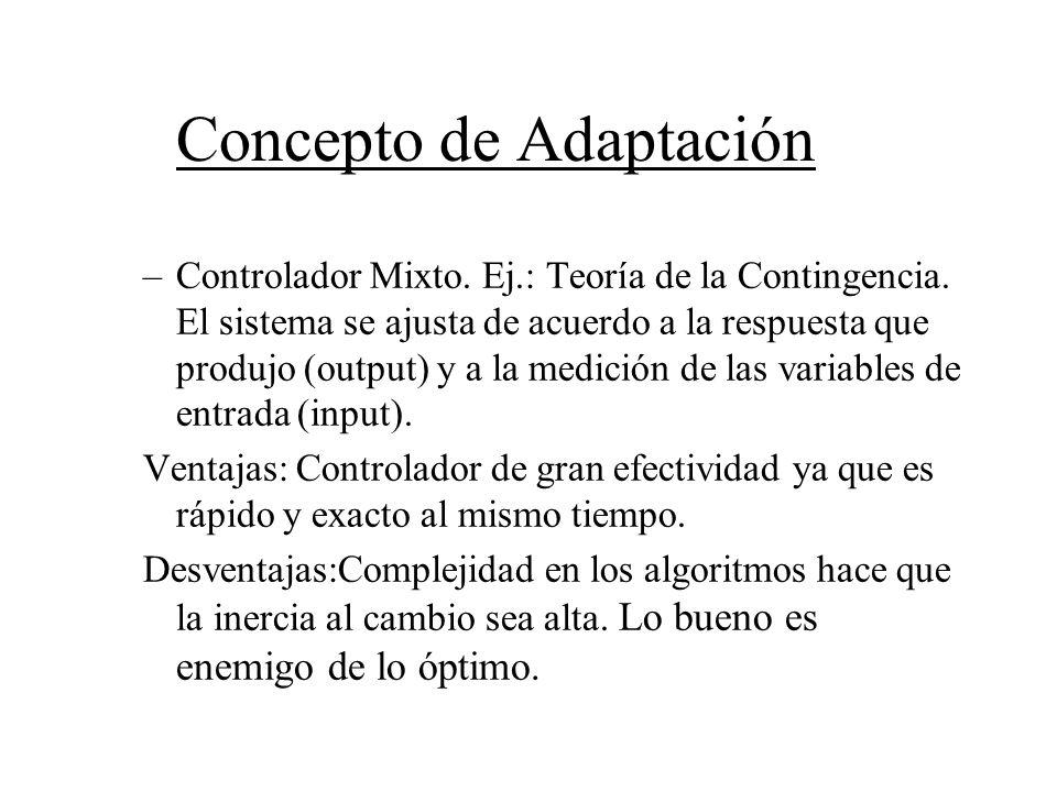 Concepto de Adaptación –Controlador Mixto. Ej.: Teoría de la Contingencia. El sistema se ajusta de acuerdo a la respuesta que produjo (output) y a la
