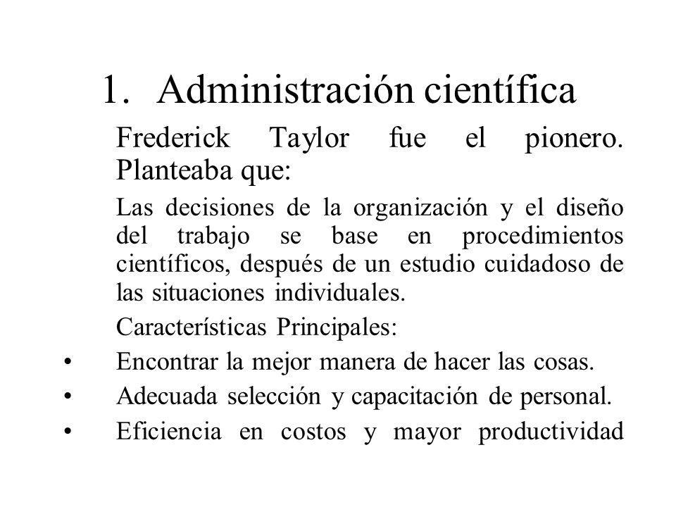1.Administración científica Frederick Taylor fue el pionero. Planteaba que: Las decisiones de la organización y el diseño del trabajo se base en proce